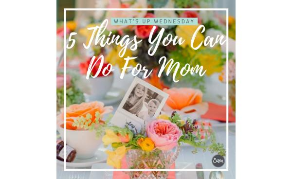 What's Up Wednesday - 5 Things You Can Do For Mom