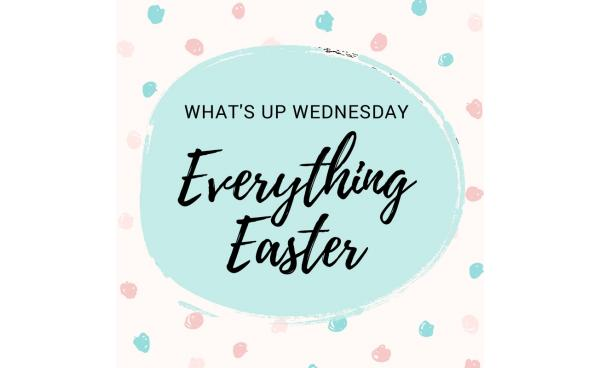What's Up Wednesday: Easter Ideas That You *Need* To Try